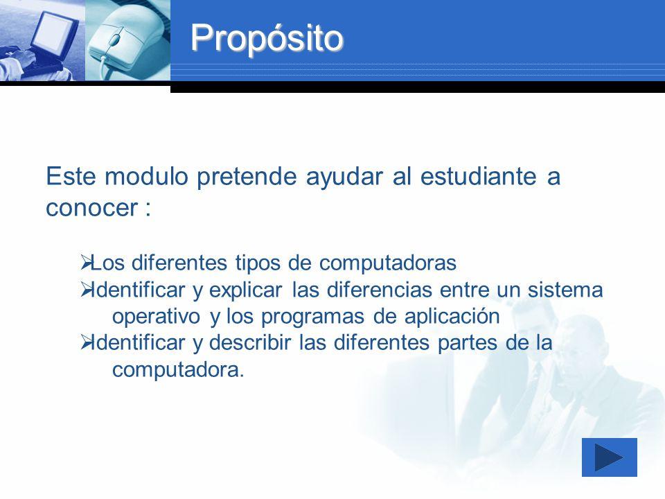 Propósito Este modulo pretende ayudar al estudiante a conocer : Los diferentes tipos de computadoras Identificar y explicar las diferencias entre un s