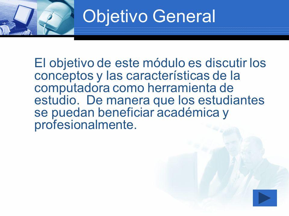 Objetivo General El objetivo de este módulo es discutir los conceptos y las características de la computadora como herramienta de estudio. De manera q