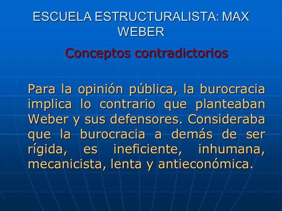 ESCUELA ESTRUCTURALISTA: MAX WEBER Conceptos contradictorios Para la opinión pública, la burocracia implica lo contrario que planteaban Weber y sus de