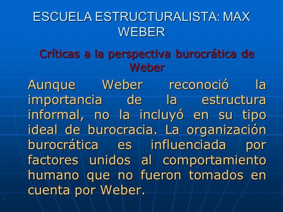 ESCUELA ESTRUCTURALISTA: MAX WEBER Críticas a la perspectiva burocrática de Weber Aunque Weber reconoció la importancia de la estructura informal, no