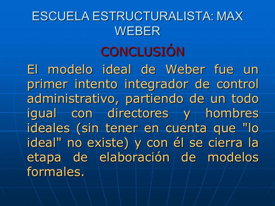 ESCUELA ESTRUCTURALISTA: MAX WEBER CONCLUSIÓN El modelo ideal de Weber fue un primer intento integrador de control administrativo, partiendo de un tod