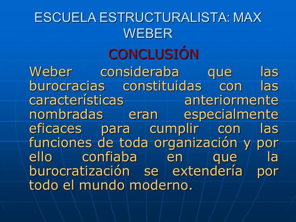 ESCUELA ESTRUCTURALISTA: MAX WEBER CONCLUSIÓN Weber consideraba que las burocracias constituidas con las características anteriormente nombradas eran