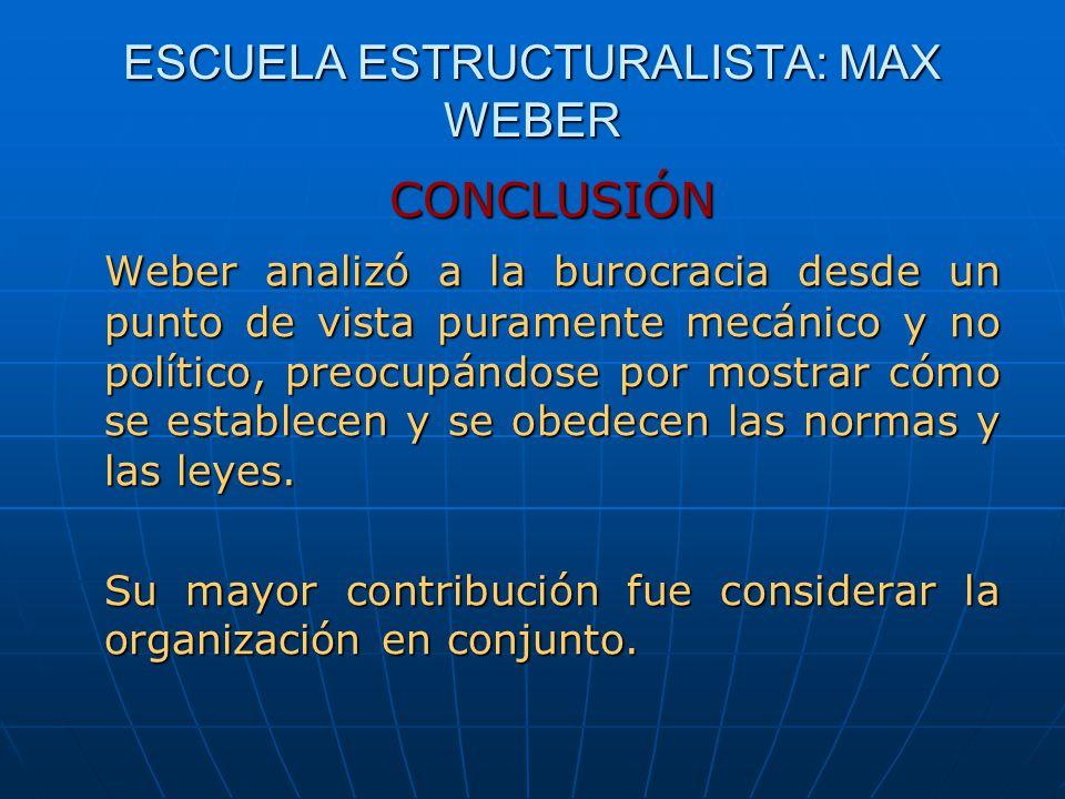 ESCUELA ESTRUCTURALISTA: MAX WEBER CONCLUSIÓN Weber analizó a la burocracia desde un punto de vista puramente mecánico y no político, preocupándose po