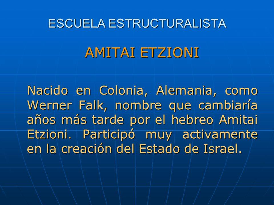 ESCUELA ESTRUCTURALISTA AMITAI ETZIONI Nacido en Colonia, Alemania, como Werner Falk, nombre que cambiaría años más tarde por el hebreo Amitai Etzioni