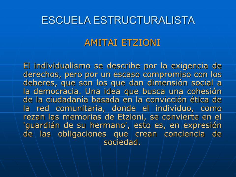 ESCUELA ESTRUCTURALISTA AMITAI ETZIONI El individualismo se describe por la exigencia de derechos, pero por un escaso compromiso con los deberes, que