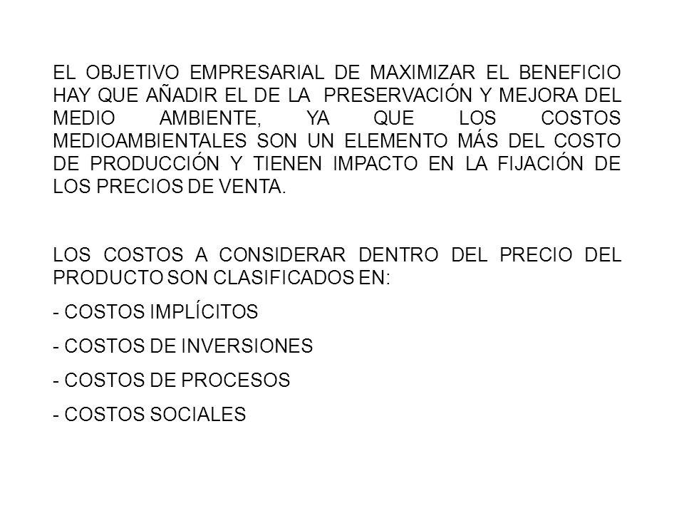 EL OBJETIVO EMPRESARIAL DE MAXIMIZAR EL BENEFICIO HAY QUE AÑADIR EL DE LA PRESERVACIÓN Y MEJORA DEL MEDIO AMBIENTE, YA QUE LOS COSTOS MEDIOAMBIENTALES SON UN ELEMENTO MÁS DEL COSTO DE PRODUCCIÓN Y TIENEN IMPACTO EN LA FIJACIÓN DE LOS PRECIOS DE VENTA.
