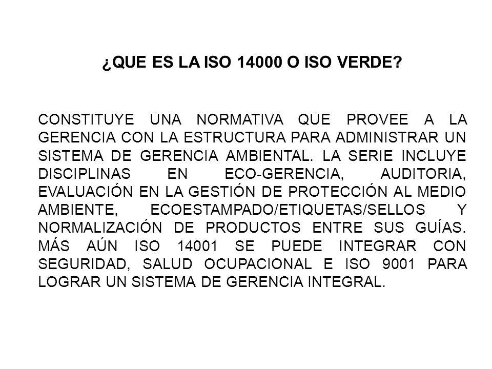 ¿QUE ES LA ISO 14000 O ISO VERDE? CONSTITUYE UNA NORMATIVA QUE PROVEE A LA GERENCIA CON LA ESTRUCTURA PARA ADMINISTRAR UN SISTEMA DE GERENCIA AMBIENTA