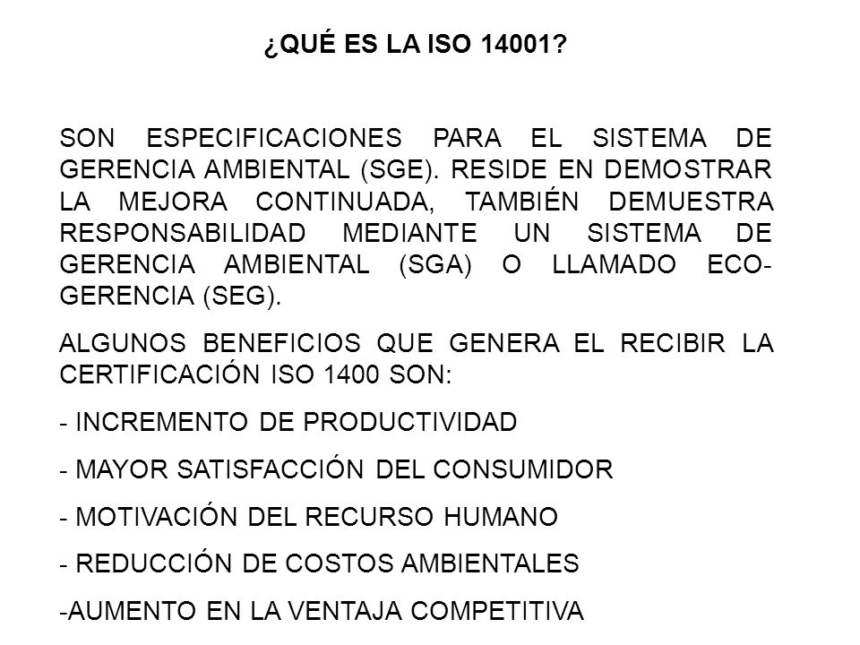 ¿QUÉ ES LA ISO 14001? SON ESPECIFICACIONES PARA EL SISTEMA DE GERENCIA AMBIENTAL (SGE). RESIDE EN DEMOSTRAR LA MEJORA CONTINUADA, TAMBIÉN DEMUESTRA RE