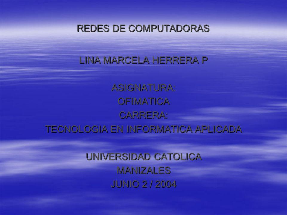 REDES DE COMPUTADORAS LINA MARCELA HERRERA P ASIGNATURA:OFIMATICACARRERA: TECNOLOGIA EN INFORMATICA APLICADA UNIVERSIDAD CATOLICA MANIZALES JUNIO 2 / 2004