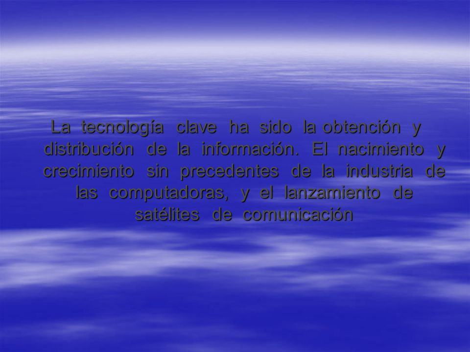 La tecnología clave ha sido la obtención y distribución de la información.