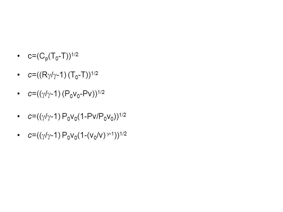 c=(C p (T 0 -T)) 1/2 c=((R / -1) (T 0 -T)) 1/2 c=(( / -1) (P 0 v 0 -Pv)) 1/2 c=(( / -1) P 0 v 0 (1-Pv/P 0 v 0 )) 1/2 c=(( / -1) P 0 v 0 (1-(v 0 /v) -1