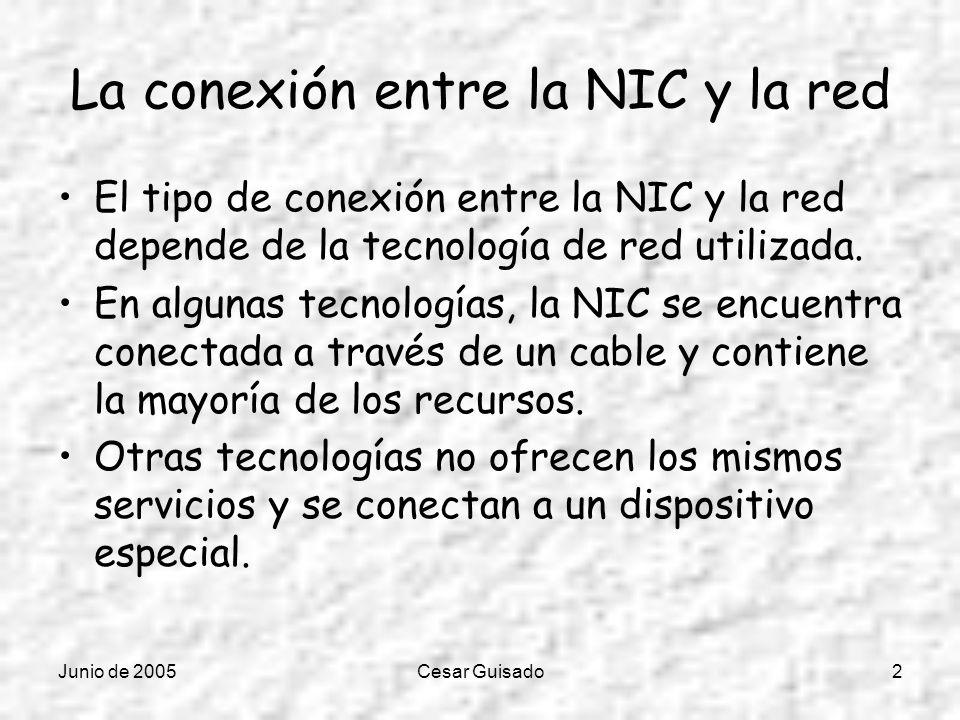Junio de 2005Cesar Guisado2 La conexión entre la NIC y la red El tipo de conexión entre la NIC y la red depende de la tecnología de red utilizada. En