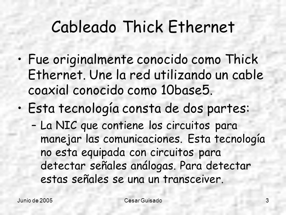 Junio de 2005Cesar Guisado3 Cableado Thick Ethernet Fue originalmente conocido como Thick Ethernet. Une la red utilizando un cable coaxial conocido co