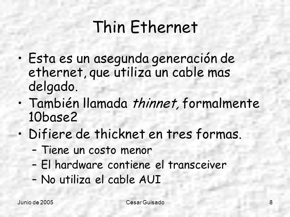 Junio de 2005Cesar Guisado8 Thin Ethernet Esta es un asegunda generación de ethernet, que utiliza un cable mas delgado. También llamada thinnet, forma