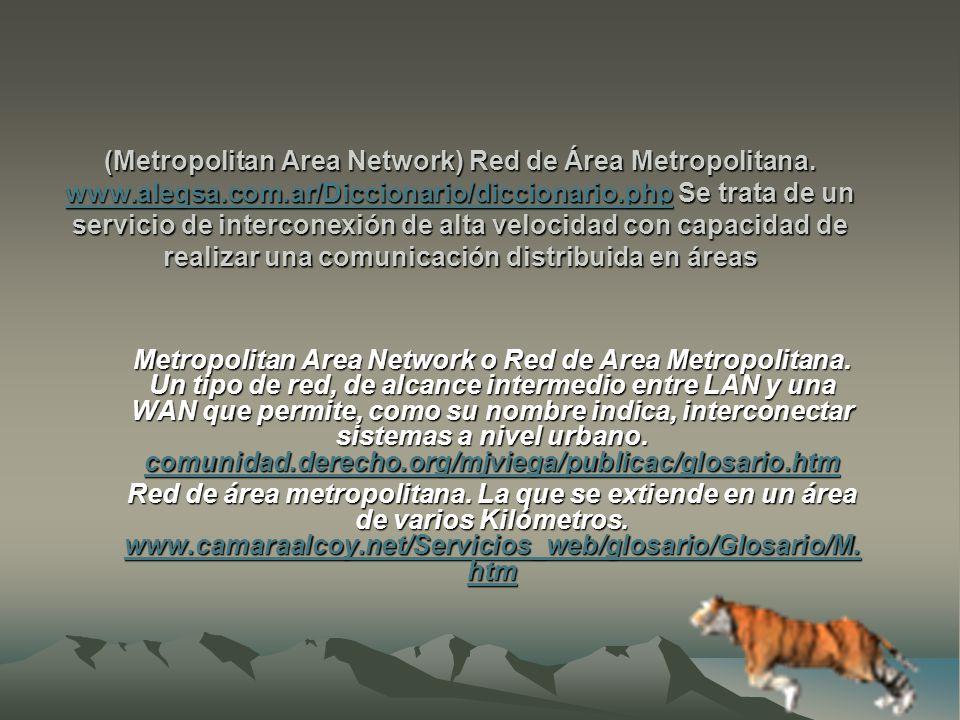 (Metropolitan Area Network) Red de Área Metropolitana.