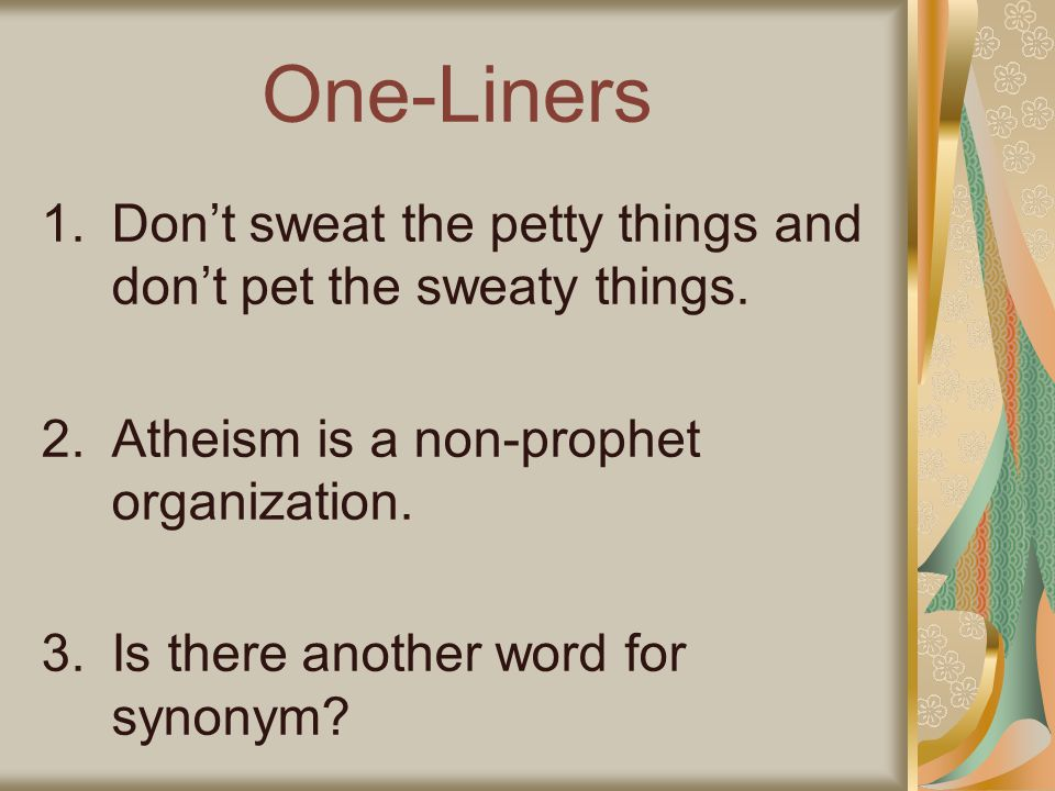 One-Liners 1.Dont sweat the petty things and dont pet the sweaty things. 2.Atheism is a non-prophet organization. 3.Is there another word for synonym?