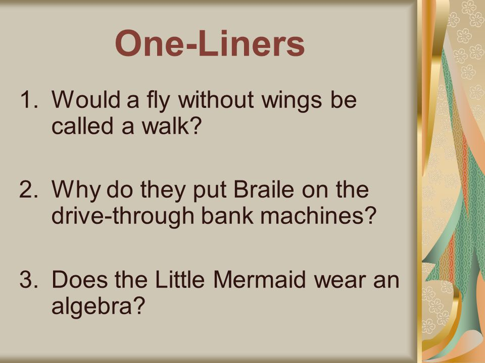 One-Liners 1.Would a fly without wings be called a walk? 2.Why do they put Braile on the drive-through bank machines? 3.Does the Little Mermaid wear a