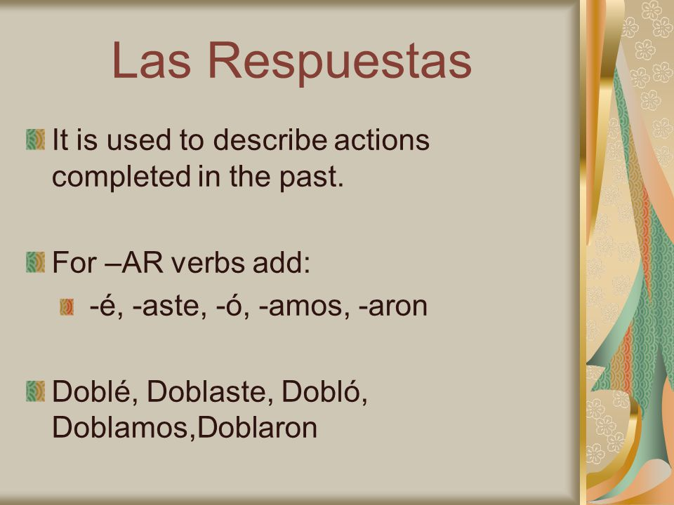 Las Respuestas It is used to describe actions completed in the past. For –AR verbs add: -é, -aste, -ó, -amos, -aron Doblé, Doblaste, Dobló, Doblamos,D