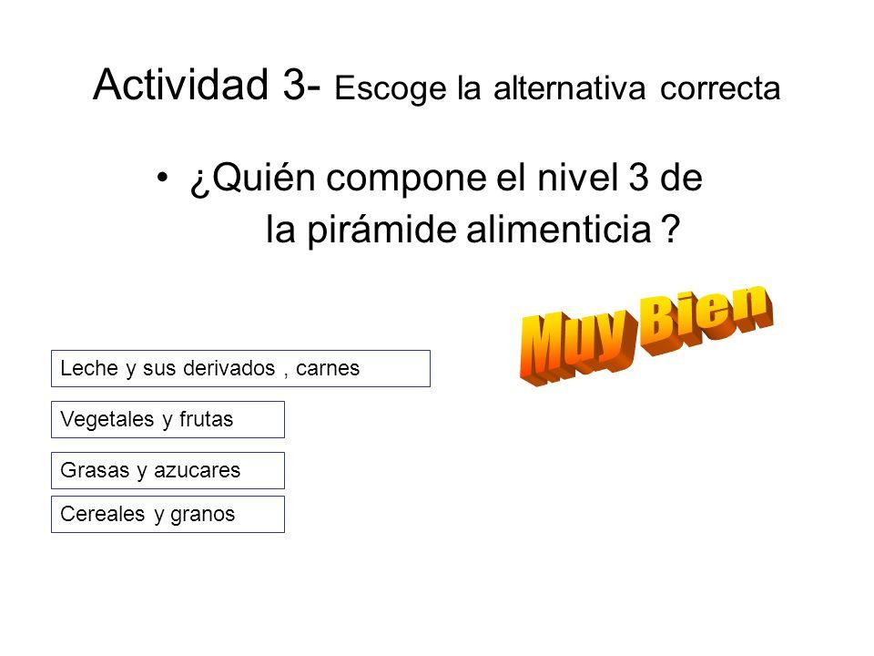 Actividad 3- Escoge la alternativa correcta ¿Quién compone el nivel 3 de la pirámide alimenticia ? Vegetales y frutas Leche y sus derivados, carnes Ce