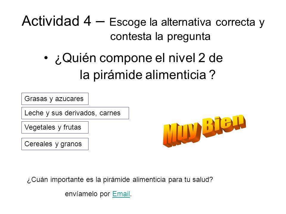 Actividad 4 – Escoge la alternativa correcta y contesta la pregunta ¿Quién compone el nivel 2 de la pirámide alimenticia ? Leche y sus derivados, carn