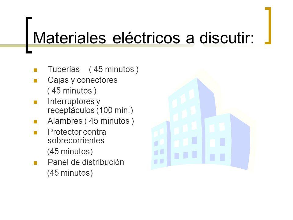 Materiales eléctricos a discutir: Tuberías ( 45 minutos ) Cajas y conectores ( 45 minutos ) Interruptores y receptáculos (100 min.) Alambres ( 45 minu