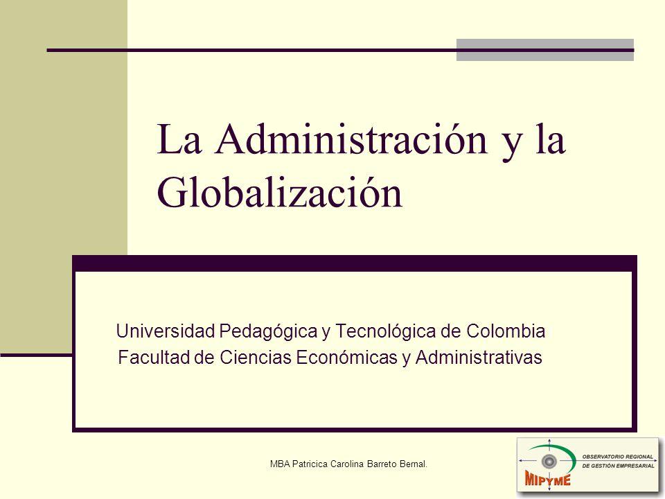MBA Patricica Carolina Barreto Bernal. La Administración y la Globalización Universidad Pedagógica y Tecnológica de Colombia Facultad de Ciencias Econ