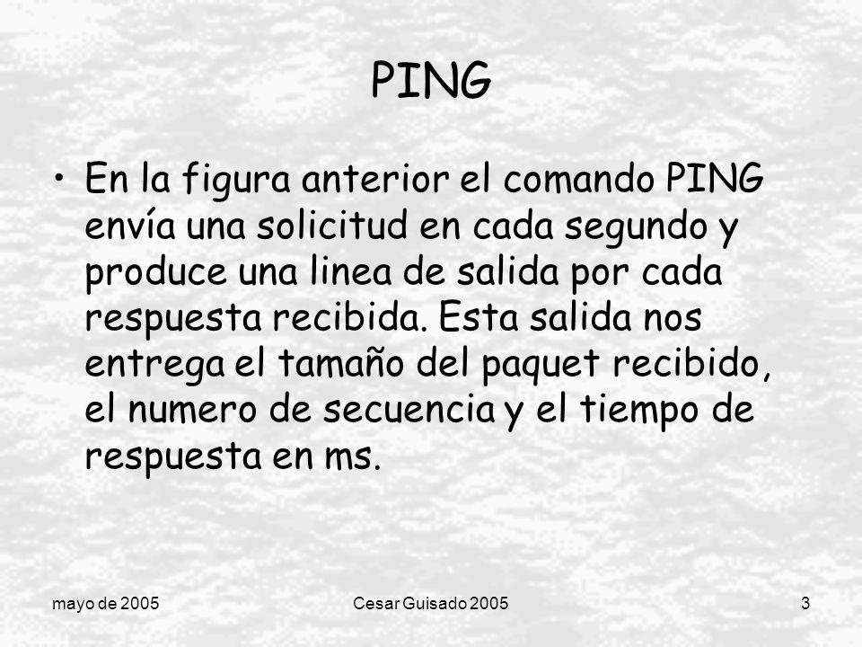 mayo de 2005Cesar Guisado 20053 PING En la figura anterior el comando PING envía una solicitud en cada segundo y produce una linea de salida por cada respuesta recibida.