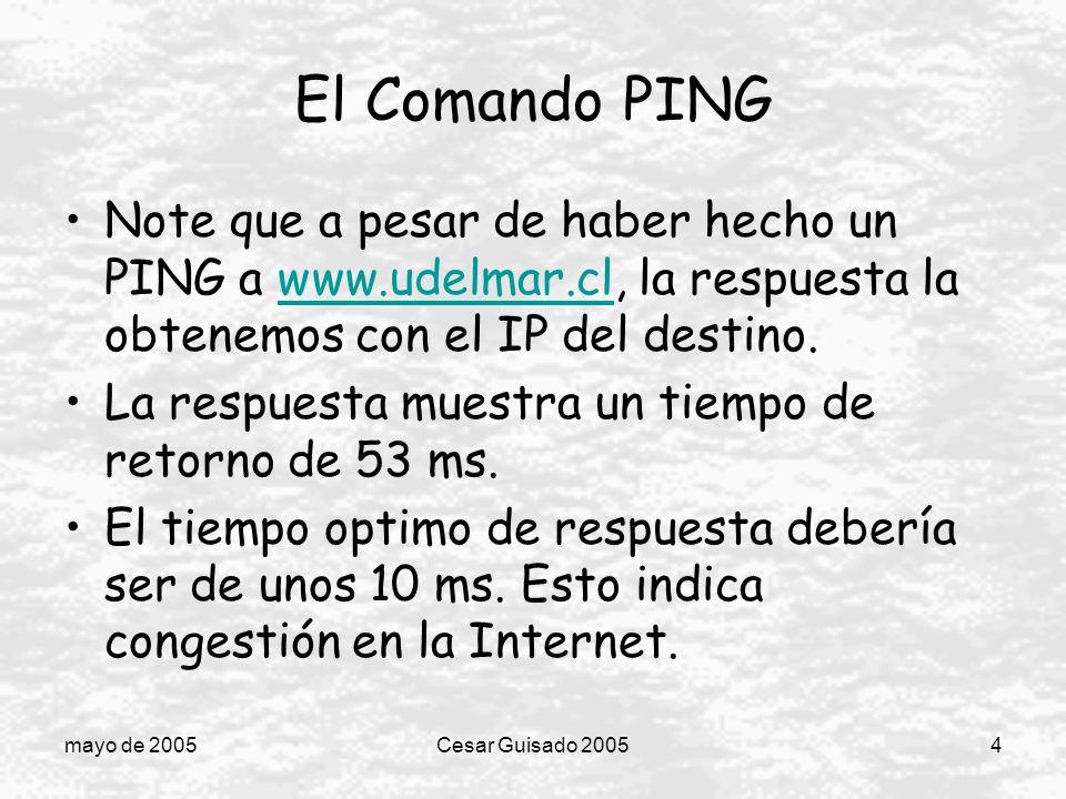 mayo de 2005Cesar Guisado 20054 El Comando PING Note que a pesar de haber hecho un PING a www.udelmar.cl, la respuesta la obtenemos con el IP del destino.www.udelmar.cl La respuesta muestra un tiempo de retorno de 53 ms.