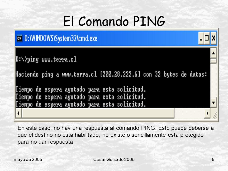 mayo de 2005Cesar Guisado 20056 El Comando PING A pesar de ser PING un comando que entrega muy poca información, es ampliamente utilizado para conocer el estado de una red, si existe una parte de ella que no funciona y provee de una manera fácil y rápida para detectar problemas en la red.