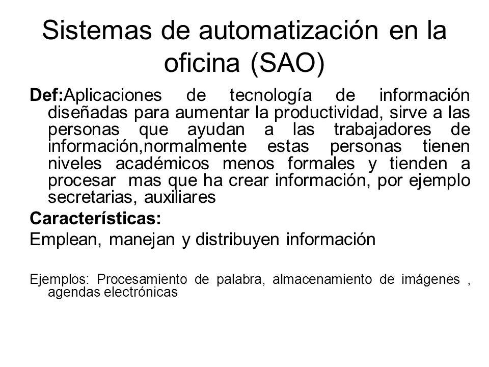 Sistemas de automatización en la oficina (SAO) Def:Aplicaciones de tecnología de información diseñadas para aumentar la productividad, sirve a las per