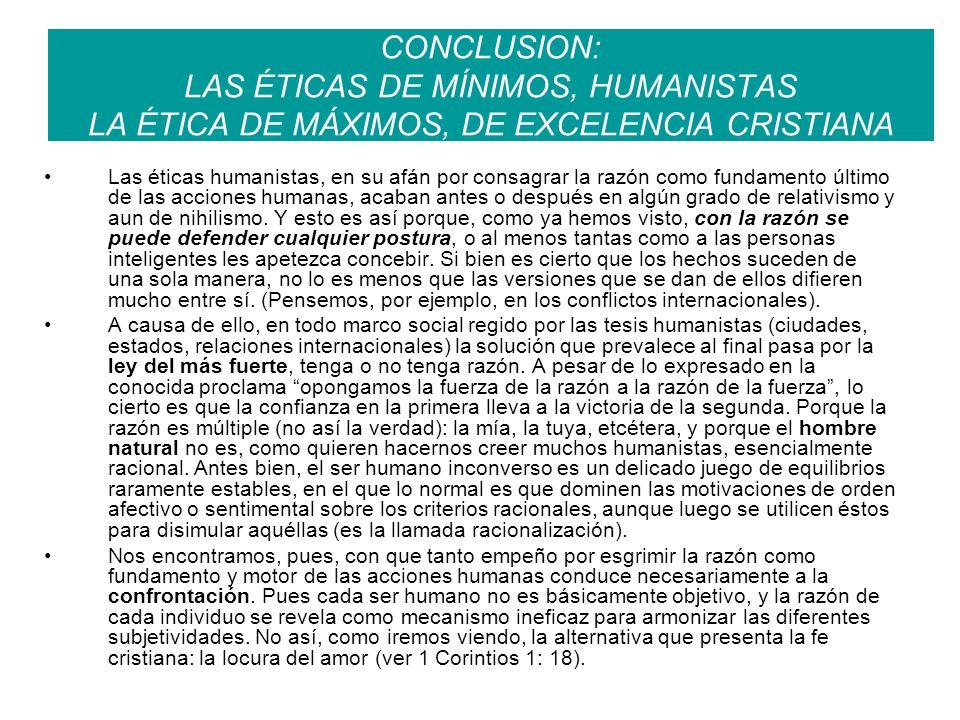 CONCLUSION: LAS ÉTICAS DE MÍNIMOS, HUMANISTAS LA ÉTICA DE MÁXIMOS, DE EXCELENCIA CRISTIANA Las éticas humanistas, en su afán por consagrar la razón co