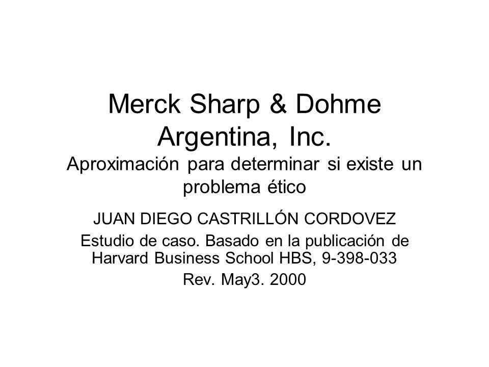 Merck Sharp & Dohme Argentina, Inc. Aproximación para determinar si existe un problema ético JUAN DIEGO CASTRILLÓN CORDOVEZ Estudio de caso. Basado en