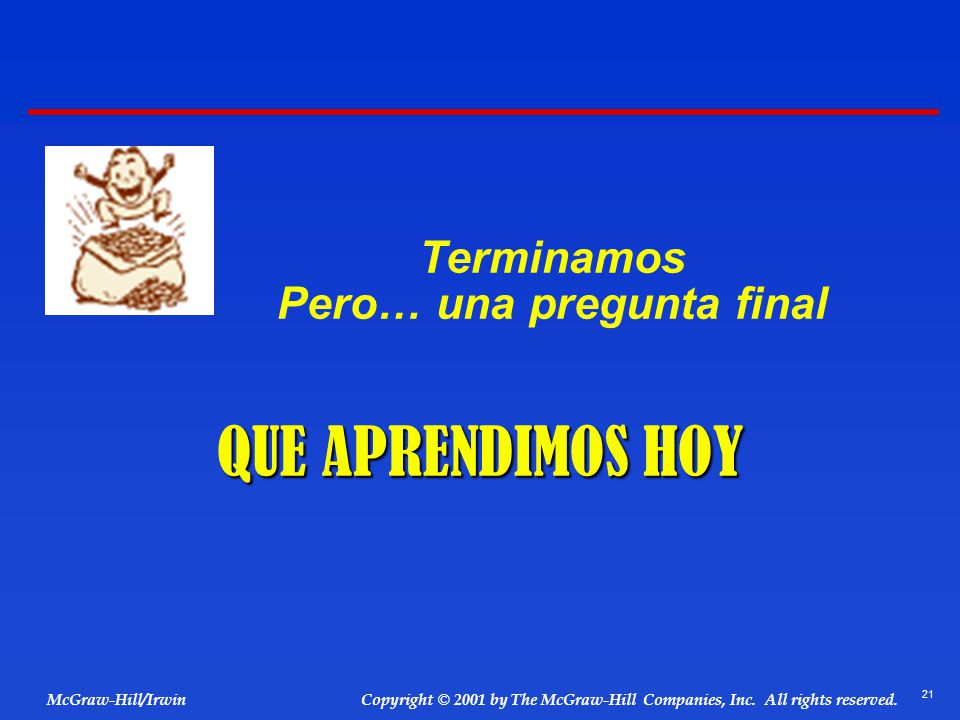 21 © 2001 by The McGraw-Hill Companies, Inc. All rights reserved. McGraw-Hill/Irwin Copyright Terminamos Pero… una pregunta final QUE APRENDIMOS HOY