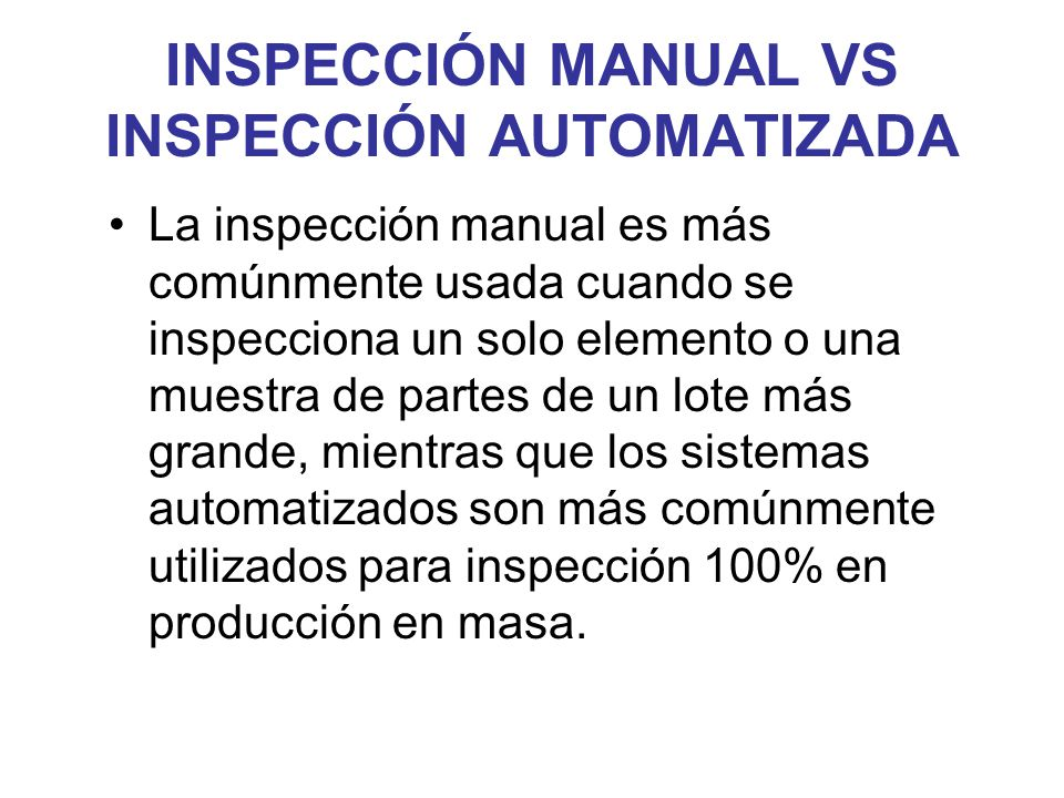 INSPECCIÓN MANUAL VS INSPECCIÓN AUTOMATIZADA La inspección manual es más comúnmente usada cuando se inspecciona un solo elemento o una muestra de part