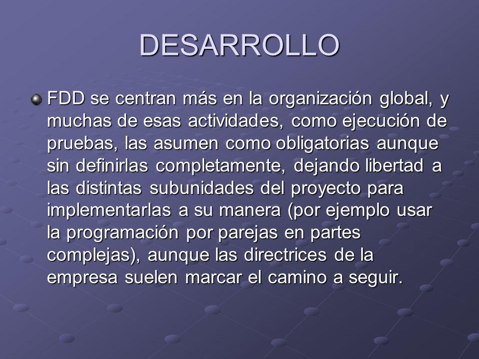 DESARROLLO FDD se centran más en la organización global, y muchas de esas actividades, como ejecución de pruebas, las asumen como obligatorias aunque