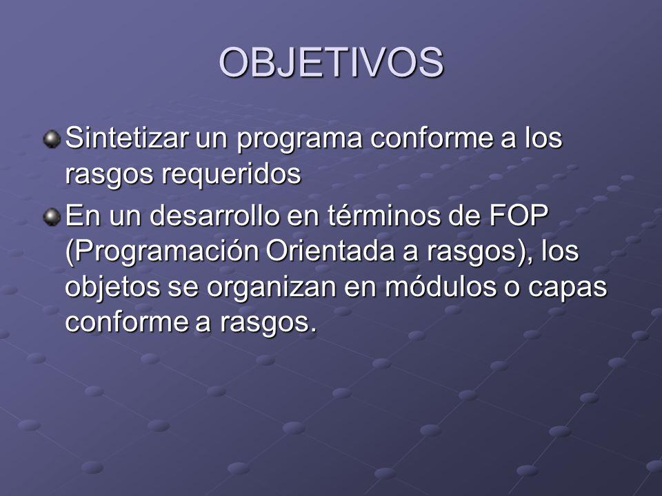 OBJETIVOS Sintetizar un programa conforme a los rasgos requeridos En un desarrollo en términos de FOP (Programación Orientada a rasgos), los objetos s