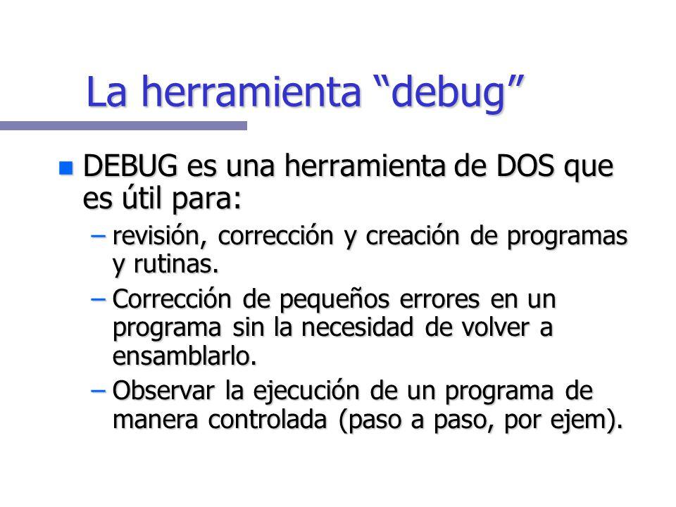 La herramienta debug DEBUG es una herramienta de DOS que es útil para: DEBUG es una herramienta de DOS que es útil para: –revisión, corrección y creación de programas y rutinas.