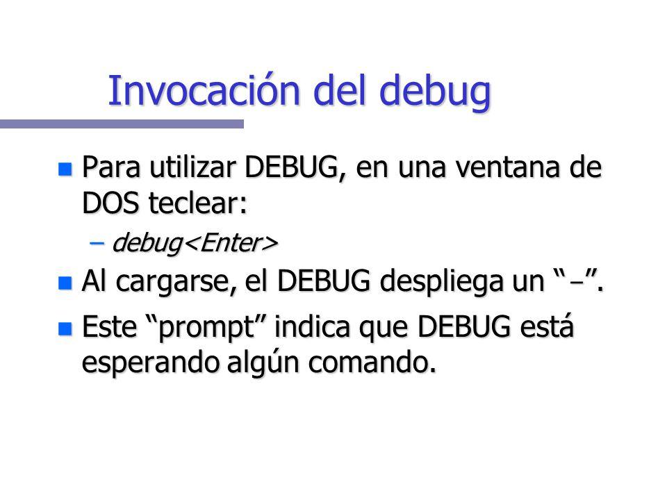 Invocación del debug Para utilizar DEBUG, en una ventana de DOS teclear: Para utilizar DEBUG, en una ventana de DOS teclear: –debug –debug Al cargarse, el DEBUG despliega un -.