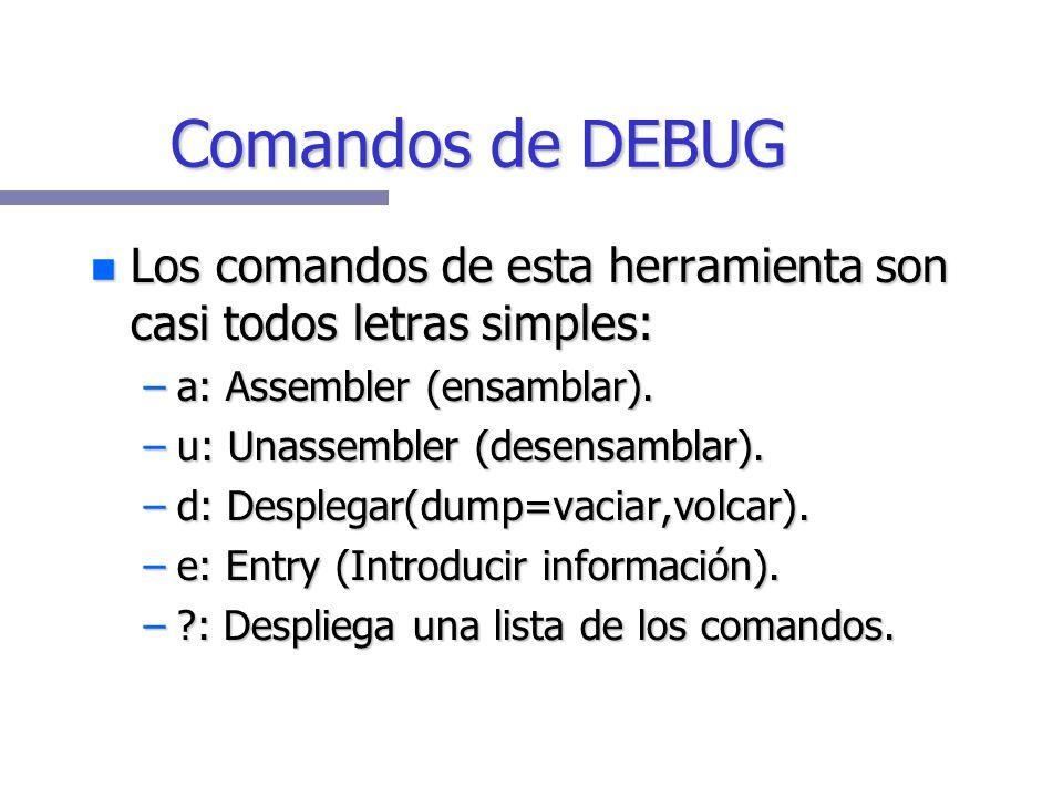 Comandos de DEBUG Los comandos de esta herramienta son casi todos letras simples: Los comandos de esta herramienta son casi todos letras simples: –a: Assembler (ensamblar).