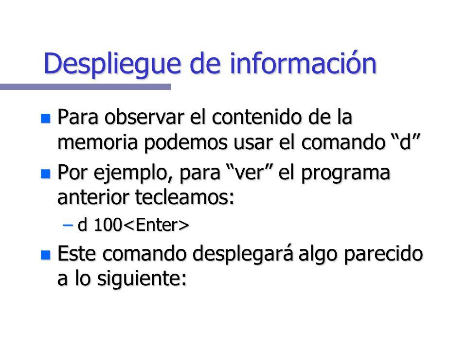 Despliegue de información Para observar el contenido de la memoria podemos usar el comando d Para observar el contenido de la memoria podemos usar el comando d Por ejemplo, para ver el programa anterior tecleamos: Por ejemplo, para ver el programa anterior tecleamos: –d 100 –d 100 Este comando desplegará algo parecido a lo siguiente: Este comando desplegará algo parecido a lo siguiente: