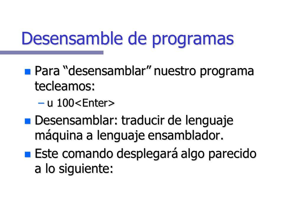 Desensamble de programas Para desensamblar nuestro programa tecleamos: Para desensamblar nuestro programa tecleamos: –u 100 –u 100 Desensamblar: traducir de lenguaje máquina a lenguaje ensamblador.