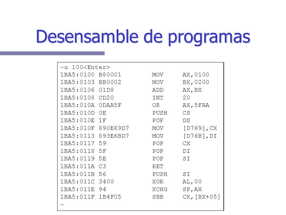 Desensamble de programas -u 100 1BA5:0100 B80001 MOV AX,0100 1BA5:0103 BB0002 MOV BX,0200 1BA5:0106 01D8 ADD AX,BX 1BA5:0108 CD20 INT 20 1BA5:010A 0DAA5F OR AX,5FAA 1BA5:010D 0E PUSH CS 1BA5:010E 1F POP DS 1BA5:010F 890E69D7 MOV [D769],CX 1BA5:0113 893E6BD7 MOV [D76B],DI 1BA5:0117 59 POP CX 1BA5:0118 5F POP DI 1BA5:0119 5E POP SI 1BA5:011A C3 RET 1BA5:011B 56 PUSH SI 1BA5:011C 3400 XOR AL,00 1BA5:011E 94 XCHG SP,AX 1BA5:011F 1B4F05 SBB CX,[BX+05] -
