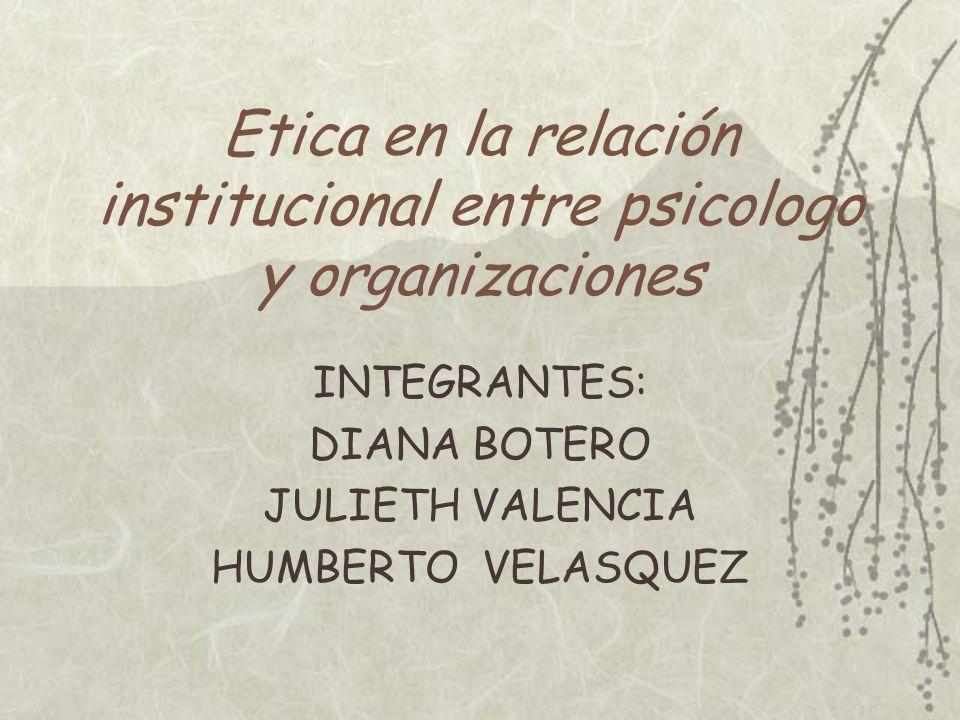 Etica en la relación institucional entre psicologo y organizaciones INTEGRANTES: DIANA BOTERO JULIETH VALENCIA HUMBERTO VELASQUEZ