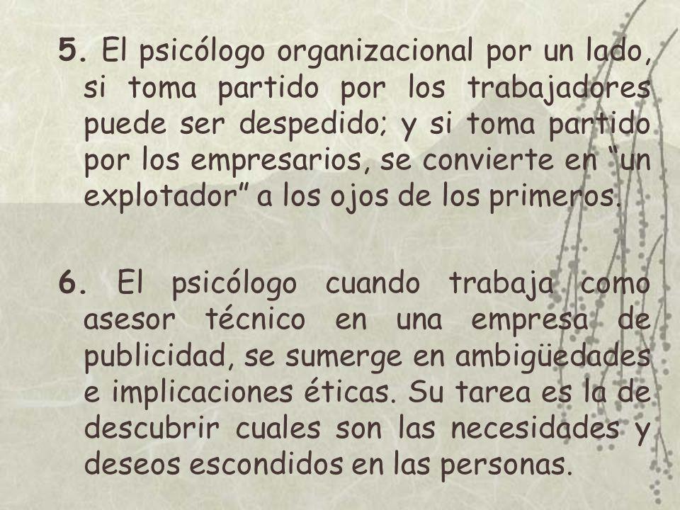 5. El psicólogo organizacional por un lado, si toma partido por los trabajadores puede ser despedido; y si toma partido por los empresarios, se convie