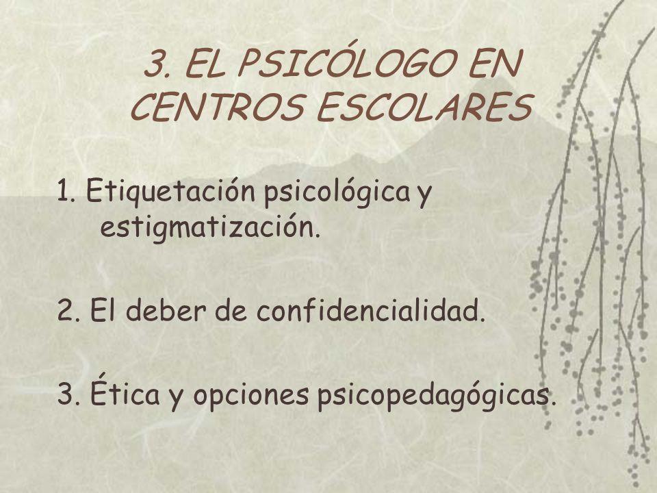 3. EL PSICÓLOGO EN CENTROS ESCOLARES 1. Etiquetación psicológica y estigmatización. 2. El deber de confidencialidad. 3. Ética y opciones psicopedagógi