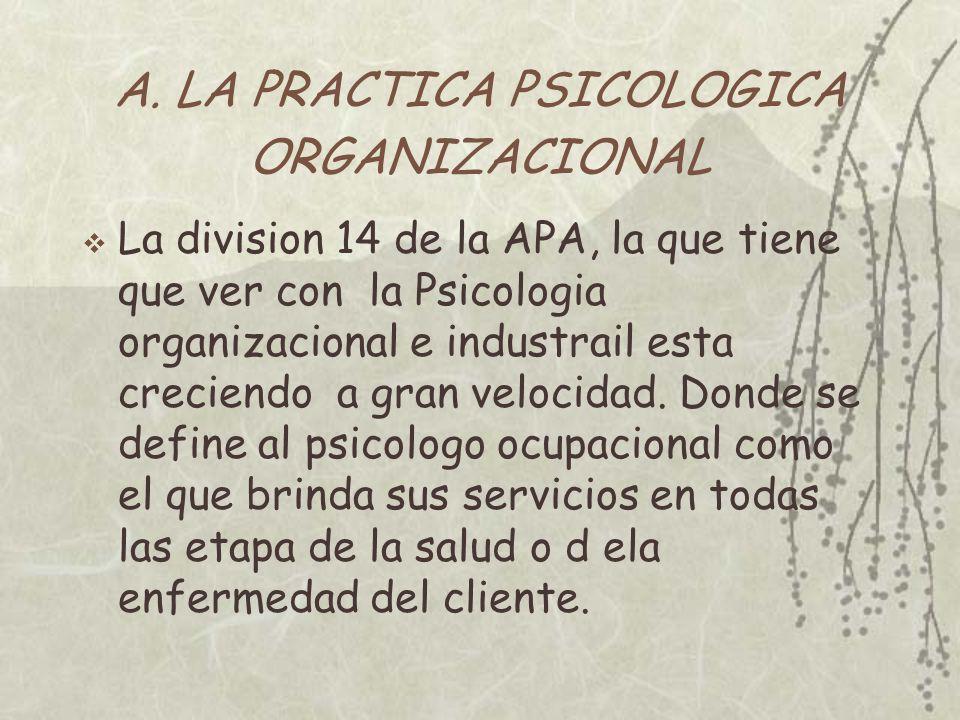 A. LA PRACTICA PSICOLOGICA ORGANIZACIONAL La division 14 de la APA, la que tiene que ver con la Psicologia organizacional e industrail esta creciendo
