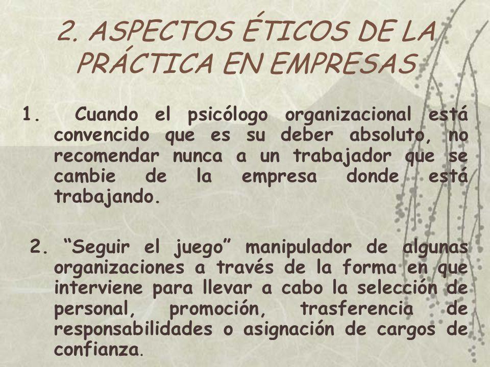 2. ASPECTOS ÉTICOS DE LA PRÁCTICA EN EMPRESAS 1. Cuando el psicólogo organizacional está convencido que es su deber absoluto, no recomendar nunca a un