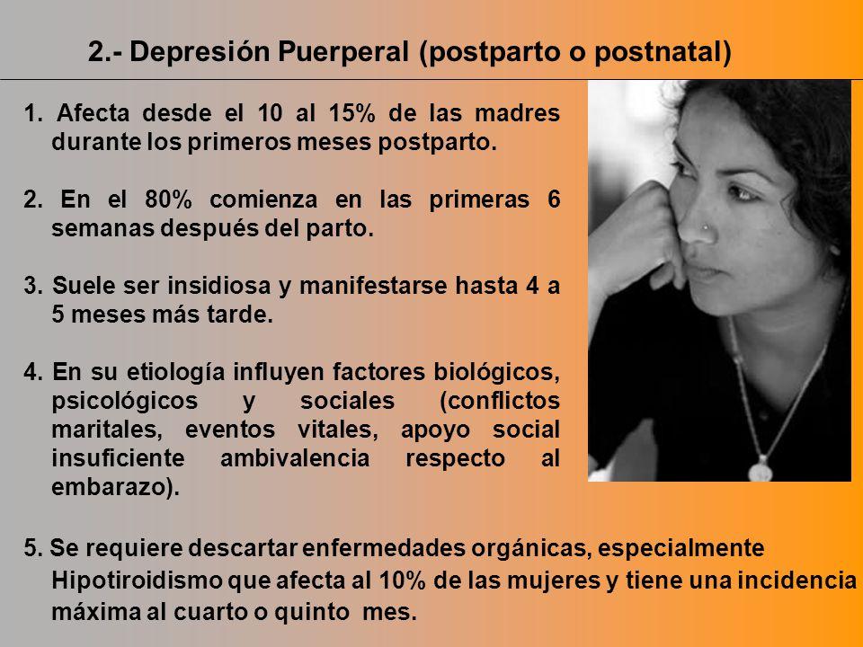 2.- Depresión Puerperal (postparto o postnatal) 1. Afecta desde el 10 al 15% de las madres durante los primeros meses postparto. 2. En el 80% comienza