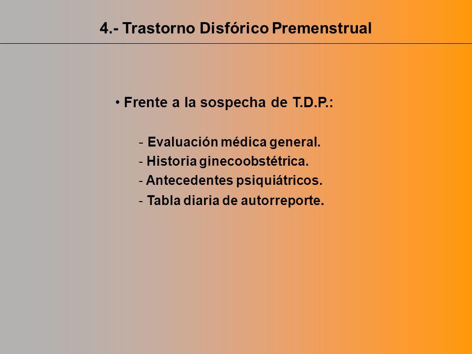 Frente a la sospecha de T.D.P.: - Evaluación médica general. - Historia ginecoobstétrica. - Antecedentes psiquiátricos. - Tabla diaria de autorreporte