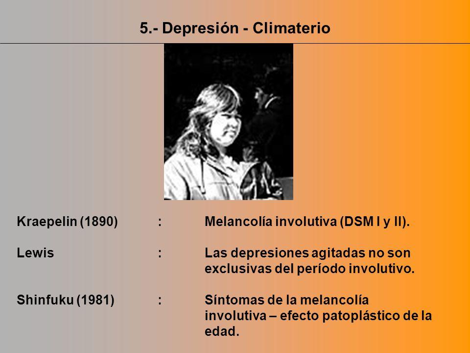 5.- Depresión - Climaterio Kraepelin (1890) :Melancolía involutiva (DSM I y II). Lewis:Las depresiones agitadas no son exclusivas del período involuti